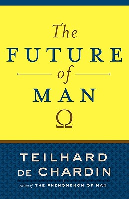 The Future of Man - De Chardin, Teilhard, and Teilhard de Chardin, Pierre