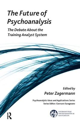 The Future of Psychoanalysis: The Debate About the Training Analyst System - Zagermann, Peter