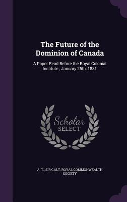 The Future of the Dominion of Canada: A Paper Read Before the Royal Colonial Institute, January 25th, 1881 - Galt, A T Sir, and Royal Commonwealth Society (Creator)