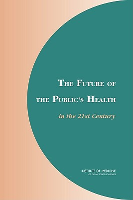 The Future of the Public's Health in the 21st Century - Institute of Medicine, and Board on Health Promotion and Disease Prevention, and Committee on Assuring the Health of the...