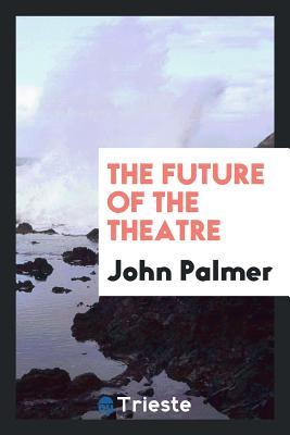 The Future of the Theatre - Palmer, John