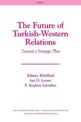 The Future of Turkish-Western Relations: Toward a Strategic Plan - Khalilzad, Zalmay, and Lesser, Ian O, and Larrabee, F Stephen