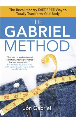 The Gabriel Method: The Revolutionary Diet-Free Way to Totally Transform Your Body - Gabriel, Jon