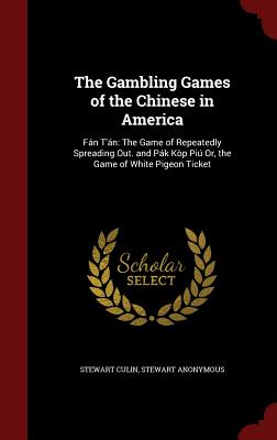 The Gambling Games of the Chinese in America: Fan t'An: The Game of Repeatedly Spreading Out. and Pak Kop Piu Or, the Game of White Pigeon Ticket - Culin, Stewart, and Anonymous, Stewart
