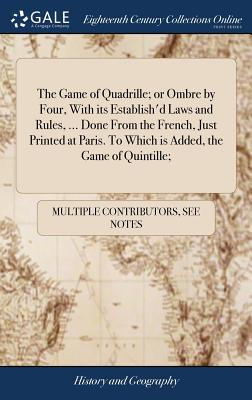 The Game of Quadrille; Or Ombre by Four, with Its Establish'd Laws and Rules, ... Done from the French, Just Printed at Paris. to Which Is Added, the Game of Quintille; - Multiple Contributors