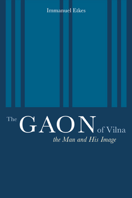The Gaon of Vilna: The Man and His Image - Etkes, Immanuel, and Green, Jeffrey (Translated by)