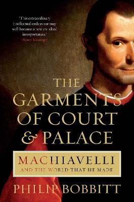 The Garments of Court and Palace: Machiavelli and the World that He Made - Bobbitt, Philip