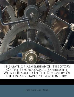 The Gate of Remembrance: The Story of the Psychological Experiment Which Resulted in the Discovery of the Edgar Chapel at Glastonbury - Bond, Frederick Bligh