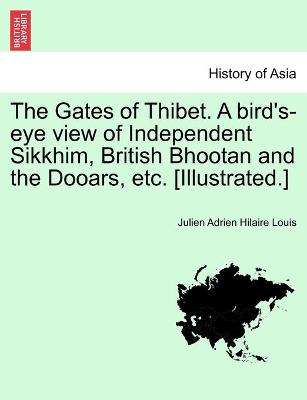 The Gates of Thibet. a Bird's-Eye View of Independent Sikkhim, British Bhootan and the Dooars, Etc. [Illustrated.] - Louis, Julien Adrien Hilaire