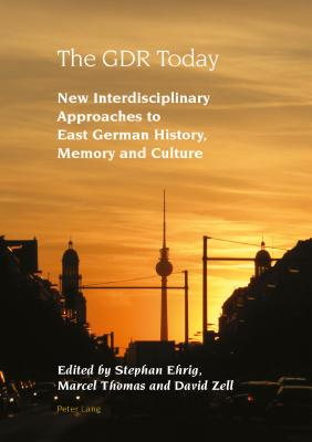 The Gdr Today: New Interdisciplinary Approaches to East German History, Memory and Culture - Ehrig, Stephan (Editor), and Thomas, Marcel (Editor), and Zell, David (Editor)