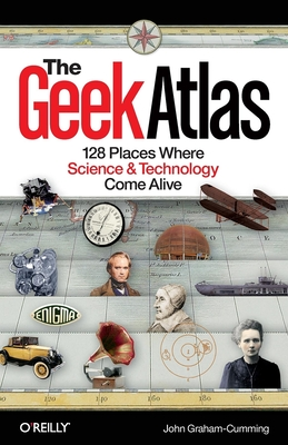 The Geek Atlas: 128 Places Where Science & Technology Come Alive - Graham-Cumming, John
