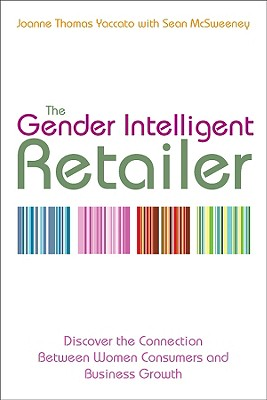 The Gender Intelligent Retailer: Discover the Connection Between Women Consumers and Business Growth - Thomas Yaccato, Joanne, and McSweeney, Sean
