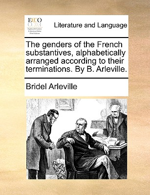 The Genders of the French Substantives, Alphabetically Arranged According to Their Terminations. by B. Arleville. - Arleville, Bridel