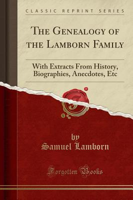 The Genealogy of the Lamborn Family: With Extracts from History, Biographies, Anecdotes, Etc (Classic Reprint) - Lamborn, Samuel