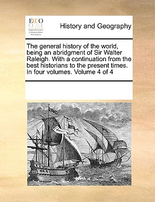 The General History of the World, Being an Abridgment of Sir Walter Raleigh. with a Continuation from the Best Historians to the Present Times. in Four Volumes. Volume 4 of 4 - Multiple Contributors