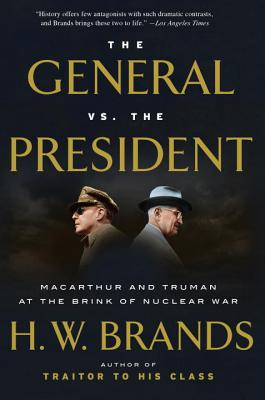 The General vs. the President: MacArthur and Truman at the Brink of Nuclear War - Brands, H W
