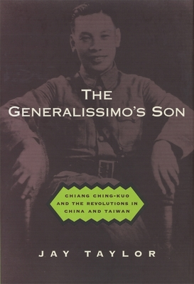The Generalissimo's Son: Chiang Ching-Kuo and the Revolutions in China and Taiwan - Taylor, Jay