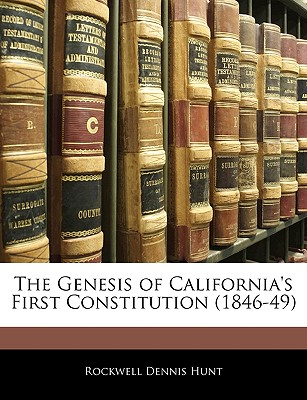 The Genesis of California's First Constitution (1846-49) - Hunt, Rockwell Dennis