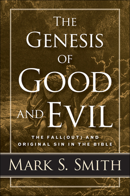 The Genesis of Good and Evil: The Fall(out) and Original Sin in the Bible - Smith, Mark S
