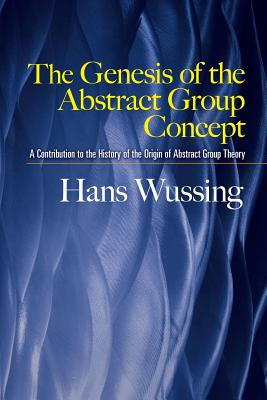 The Genesis of the Abstract Group Concept: A Contribution to the History of the Origin of Abstract Group Theory - Wussing, Hans