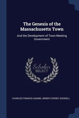 The Genesis of the Massachusetts Town: And the Development of Town-Meeting Government - Adams, Charles Francis, and Goodell, Abner Cheney
