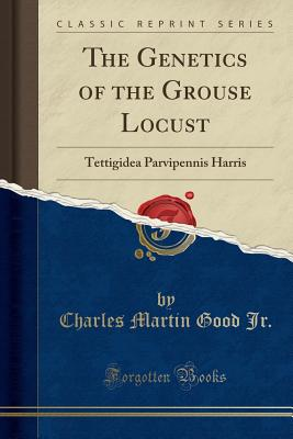 The Genetics of the Grouse Locust: Tettigidea Parvipennis Harris (Classic Reprint) - Jr, Charles Martin Good