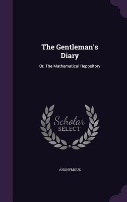 The Gentleman's Diary: Or, the Mathematical Repository - Anonymous