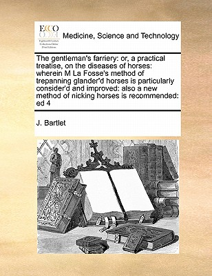 The Gentleman's Farriery: Or, a Practical Treatise, on the Diseases of Horses: Wherein M La Fosse's Method of Trepanning Glander'd Horses Is Particularly Consider'd and Improved: Also a New Method of Nicking Horses Is Recommended: Ed 4 - Bartlet, J
