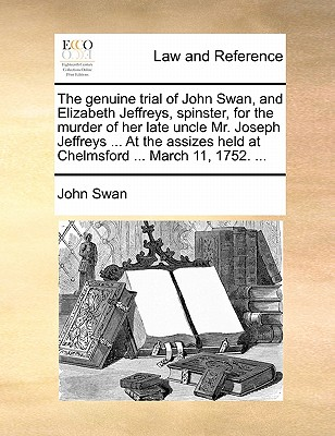 The Genuine Trial of John Swan, and Elizabeth Jeffreys, Spinster, for the Murder of Her Late Uncle Mr. Joseph Jeffreys ... at the Assizes Held at Chelmsford ... March 11, 1752. ... - Swan, John