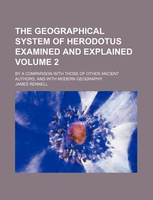 The Geographical System of Herodotus Examined and Explained Volume 2; By a Comparison with Those of Other Ancient Authors, and with Modern Geography - Rennell, James