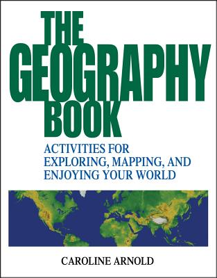 The Geography Book: Activities for Exploring, Mapping, and Enjoying Your World - Arnold, Caroline