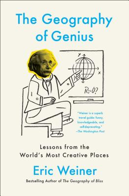 The Geography of Genius: Lessons from the World's Most Creative Places - Weiner, Eric
