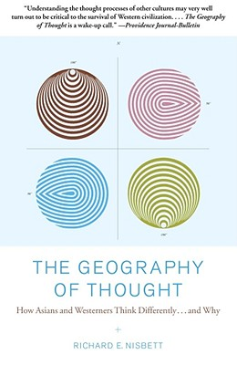 The Geography of Thought: How Asians and Westerners Think Differently...and Why - Nisbett, Richard