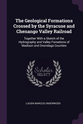 The Geological Formations Crossed by the Syracuse and Chenango Valley Railroad: Together with a Sketch of the Hydrography and Valley Fomations of Madison and Onondaga Counties - Underwood, Lucien Marcus