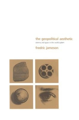 The Geopolitical Aesthetic: Cinema and Space in the World System - Jameson, Fredric R
