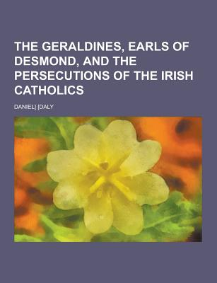 The Geraldines, Earls of Desmond, and the Persecutions of the Irish Catholics - Daly, Daniel