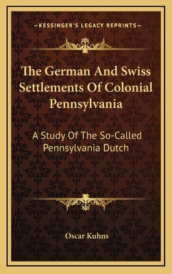 The German and Swiss Settlements of Colonial Pennsylvania: A Study of the So-Called Pennsylvania Dutch - Kuhns, Oscar