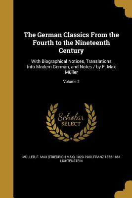 The German Classics from the Fourth to the Nineteenth Century: With Biographical Notices, Translations Into Modern German, and Notes / By F. Max Muller; Volume 2 - Muller, F Max (Friedrich Max) 1823-19 (Creator), and Lichtenstein, Franz 1852-1884