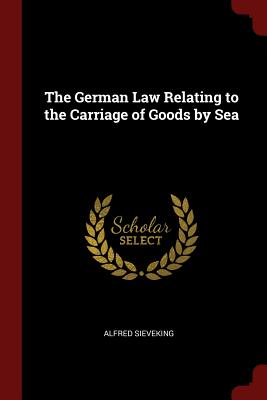 The German Law Relating to the Carriage of Goods by Sea - Sieveking, Alfred