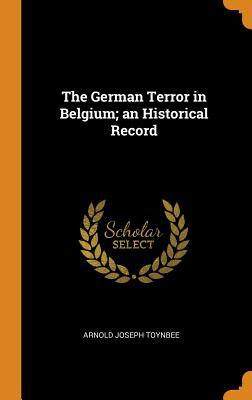The German Terror in Belgium; An Historical Record - Toynbee, Arnold Joseph