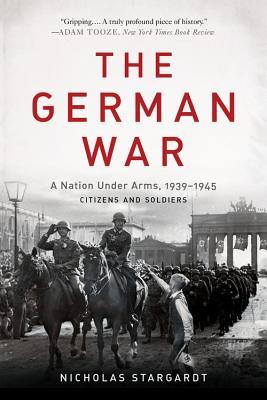 The German War: A Nation Under Arms, 1939-1945 - Stargardt, Nicholas