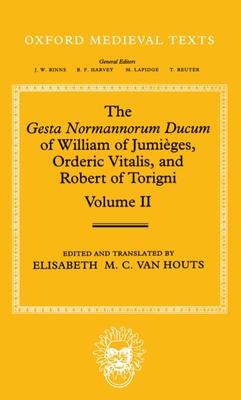The Gesta Normannorum Ducum of William of Jumieges, Orderic Vitalis, and Robert of Torigni: Volume II: Books V-VIII - Houts, Elisabeth M. C. van, Professor (Editor)