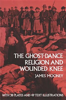 The Ghost-Dance Religion and Wounded Knee - Mooney, James, Dr., and Mooney, and Smithsonian Institution