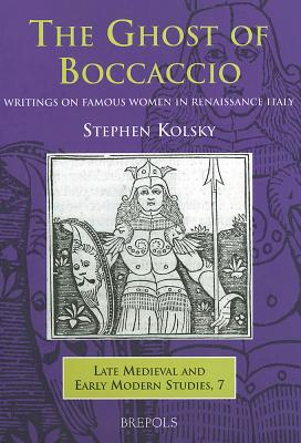 The Ghost of Boccaccio: Writings on Famous Women in Renaissance Italy - Kolsky, Stephen