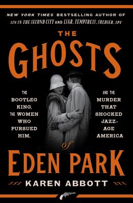 The Ghosts of Eden Park: The Bootleg King, the Women Who Pursued Him, and the Murder That Shocked Jazz-Age America - Abbott, Karen