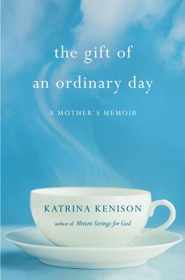 The Gift of an Ordinary Day: A Mother's Memoir - Kenison, Katrina