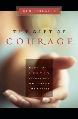 The Gift of Courage: Everyday Heroes and the People Who Share Their Lives - Streater, Ken