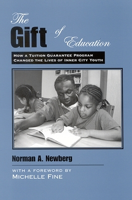 The Gift of Education: How a Tuition Guarantee Program Changed the Lives of Inner-City Youth - Newberg, Norman A, and Fine, Michelle (Foreword by)