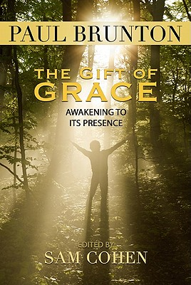 The Gift of Grace: Awakening to Its Presence - Brunton, Paul, and Cohen, Sam (Compiled by)