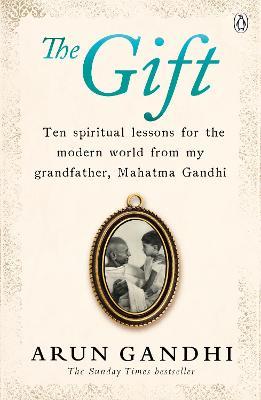 The Gift: Ten spiritual lessons for the modern world from my Grandfather, Mahatma Gandhi - Gandhi, Arun
